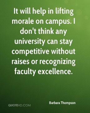 Barbara Thompson - It will help in lifting morale on campus. I don't think any university can stay competitive without raises or recognizing faculty excellence.
