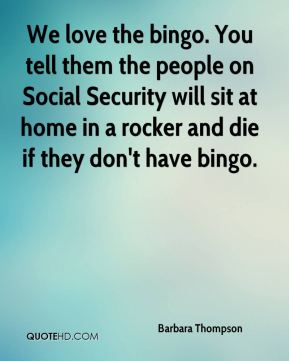 Barbara Thompson - We love the bingo. You tell them the people on Social Security will sit at home in a rocker and die if they don't have bingo.