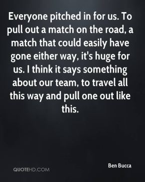Everyone pitched in for us. To pull out a match on the road, a match that could easily have gone either way, it's huge for us. I think it says something about our team, to travel all this way and pull one out like this.
