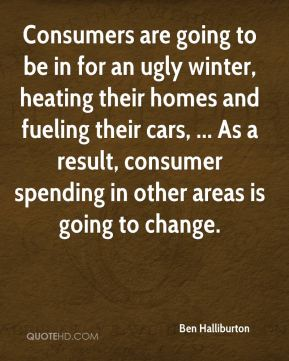 Ben Halliburton - Consumers are going to be in for an ugly winter, heating their homes and fueling their cars, ... As a result, consumer spending in other areas is going to change.