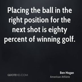Ben Hogan - Placing the ball in the right position for the next shot is eighty percent of winning golf.