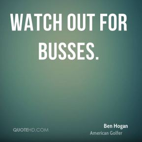 Ben Hogan - Watch out for busses.