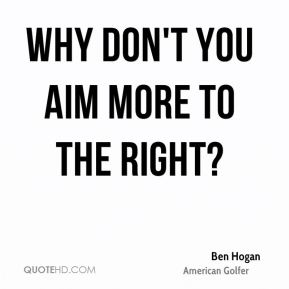 Ben Hogan - Why Don't you aim more to the right?
