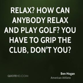 Relax? How can anybody relax and play golf? You have to grip the club, don't you?