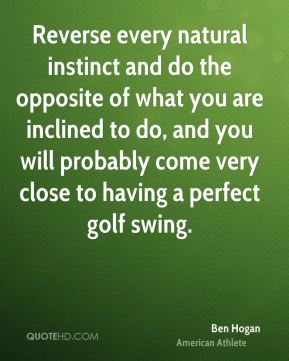 Ben Hogan - Reverse every natural instinct and do the opposite of what you are inclined to do, and you will probably come very close to having a perfect golf swing.