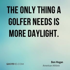 Ben Hogan - The only thing a golfer needs is more daylight.
