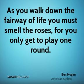 Ben Hogan - As you walk down the fairway of life you must smell the roses, for you only get to play one round.