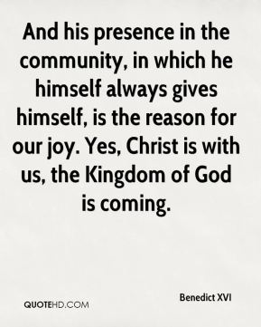 Benedict XVI - And his presence in the community, in which he himself always gives himself, is the reason for our joy. Yes, Christ is with us, the Kingdom of God is coming.