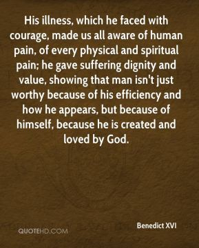 His illness, which he faced with courage, made us all aware of human pain, of every physical and spiritual pain; he gave suffering dignity and value, showing that man isn't just worthy because of his efficiency and how he appears, but because of himself, because he is created and loved by God.