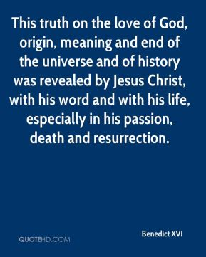 This truth on the love of God, origin, meaning and end of the universe and of history was revealed by Jesus Christ, with his word and with his life, especially in his passion, death and resurrection.