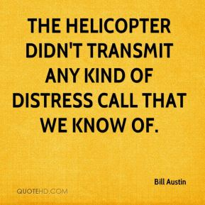 The helicopter didn't transmit any kind of distress call that we know of.