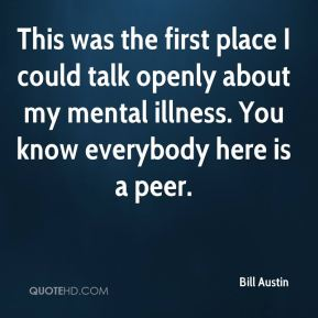 This was the first place I could talk openly about my mental illness. You know everybody here is a peer.