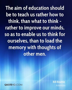 Bill Beattie - The aim of education should be to teach us rather how to think, than what to think - rather to improve our minds, so as to enable us to think for ourselves, than to load the memory with thoughts of other men.
