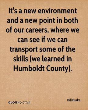 It's a new environment and a new point in both of our careers, where we can see if we can transport some of the skills (we learned in Humboldt County).