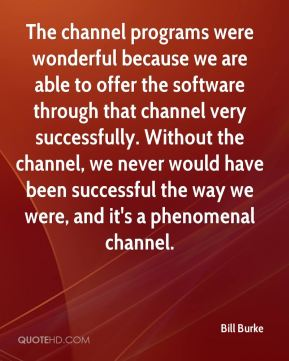 The channel programs were wonderful because we are able to offer the software through that channel very successfully. Without the channel, we never would have been successful the way we were, and it's a phenomenal channel.