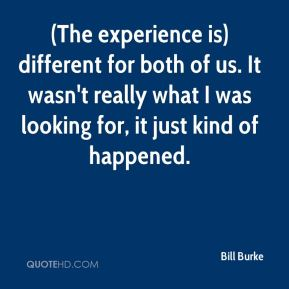 (The experience is) different for both of us. It wasn't really what I was looking for, it just kind of happened.