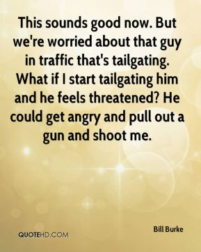 This sounds good now. But we're worried about that guy in traffic that's tailgating. What if I start tailgating him and he feels threatened? He could get angry and pull out a gun and shoot me.