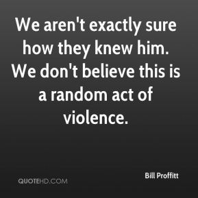 Bill Proffitt - We aren't exactly sure how they knew him. We don't believe this is a random act of violence.