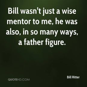 Bill Ritter - Bill wasn't just a wise mentor to me, he was also, in so many ways, a father figure.