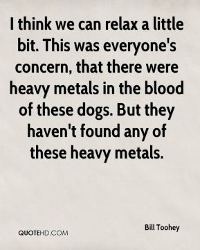 Bill Toohey - I think we can relax a little bit. This was everyone's concern, that there were heavy metals in the blood of these dogs. But they haven't found any of these heavy metals.