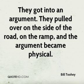 Bill Toohey - They got into an argument. They pulled over on the side of the road, on the ramp, and the argument became physical.