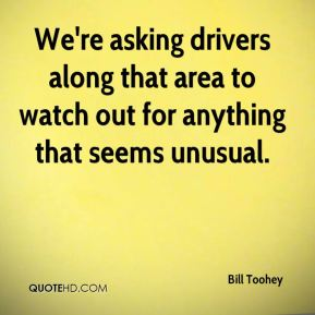 Bill Toohey - We're asking drivers along that area to watch out for anything that seems unusual.