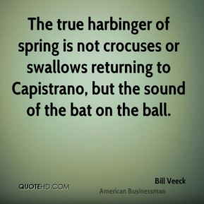 Bill Veeck - The true harbinger of spring is not crocuses or swallows returning to Capistrano, but the sound of the bat on the ball.