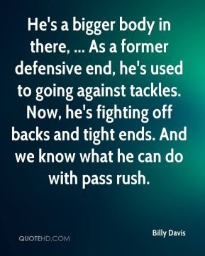 Billy Davis - He's a bigger body in there, ... As a former defensive end, he's used to going against tackles. Now, he's fighting off backs and tight ends. And we know what he can do with pass rush.