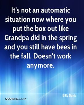 Billy Davis - It's not an automatic situation now where you put the box out like Grandpa did in the spring and you still have bees in the fall. Doesn't work anymore.
