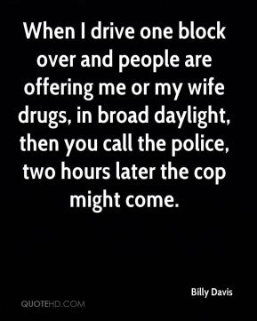 Billy Davis - When I drive one block over and people are offering me or my wife drugs, in broad daylight, then you call the police, two hours later the cop might come.