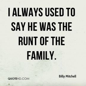 I always used to say he was the runt of the family.
