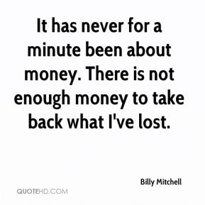 It has never for a minute been about money. There is not enough money to take back what I've lost.