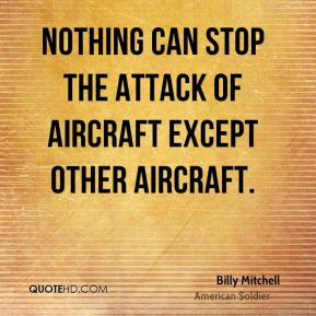 Billy Mitchell - Nothing can stop the attack of aircraft except other aircraft.
