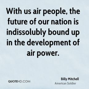 Billy Mitchell - With us air people, the future of our nation is indissolubly bound up in the development of air power.