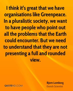 I think it's great that we have organisations like Greenpeace. In a pluralistic society, we want to have people who point out all the problems that the Earth could encounter. But we need to understand that they are not presenting a full and rounded view.