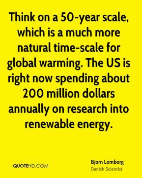 Bjorn Lomborg - Think on a 50-year scale, which is a much more natural time-scale for global warming. The US is right now spending about 200 million dollars annually on research into renewable energy.