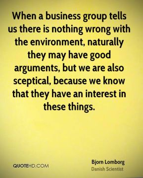 When a business group tells us there is nothing wrong with the environment, naturally they may have good arguments, but we are also sceptical, because we know that they have an interest in these things.