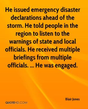 Blair Jones - He issued emergency disaster declarations ahead of the storm. He told people in the region to listen to the warnings of state and local officials. He received multiple briefings from multiple officials. ... He was engaged.