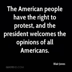 Blair Jones - The American people have the right to protest, and the president welcomes the opinions of all Americans.