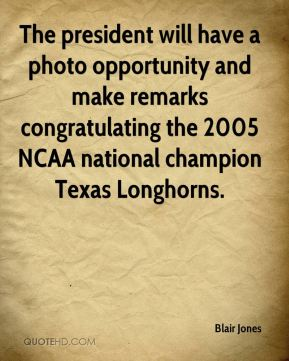 Blair Jones - The president will have a photo opportunity and make remarks congratulating the 2005 NCAA national champion Texas Longhorns.