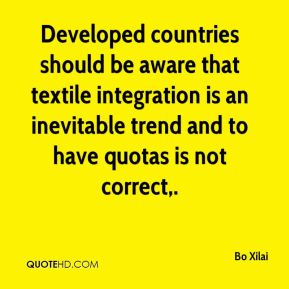 Developed countries should be aware that textile integration is an inevitable trend and to have quotas is not correct.