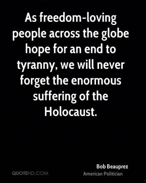 Bob Beauprez - As freedom-loving people across the globe hope for an end to tyranny, we will never forget the enormous suffering of the Holocaust.