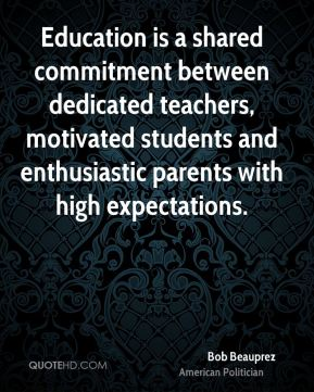 Bob Beauprez - Education is a shared commitment between dedicated teachers, motivated students and enthusiastic parents with high expectations.