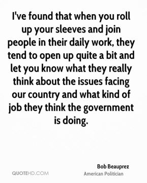 Bob Beauprez - I've found that when you roll up your sleeves and join people in their daily work, they tend to open up quite a bit and let you know what they really think about the issues facing our country and what kind of job they think the government is doing.