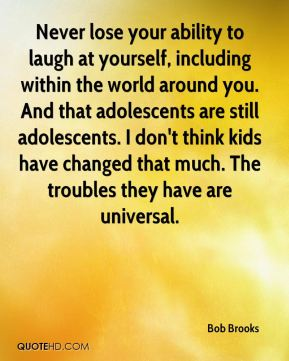 Never lose your ability to laugh at yourself, including within the world around you. And that adolescents are still adolescents. I don't think kids have changed that much. The troubles they have are universal.