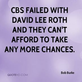 Bob Burke - CBS failed with David Lee Roth and they can't afford to take any more chances.