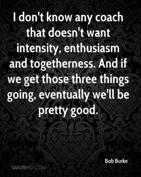 Bob Burke - I don't know any coach that doesn't want intensity, enthusiasm and togetherness. And if we get those three things going, eventually we'll be pretty good.