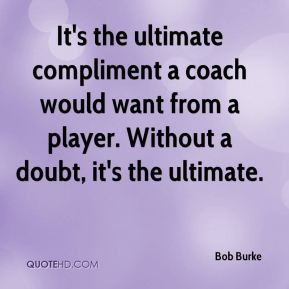 Bob Burke - It's the ultimate compliment a coach would want from a player. Without a doubt, it's the ultimate.