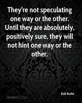 Bob Burke - They're not speculating one way or the other. Until they are absolutely, positively sure, they will not hint one way or the other.