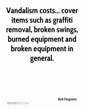 Bob Ferguson - Vandalism costs... cover items such as graffiti removal, broken swings, burned equipment and broken equipment in general.